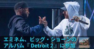エミネム、ビッグ・ショーンのアルバム『 Detroit 2 』に参加